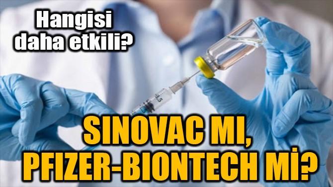 SINOVAC MI, PFIZER-BIONTECH Mİ?