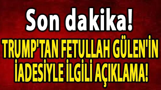 TRUMP'TAN FETULLAH GÜLEN'İN  İADESİYLE İLGİLİ AÇIKLAMA!