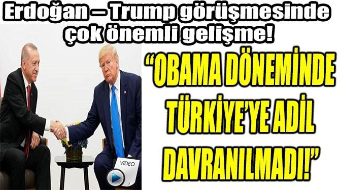 """""""OBAMA DÖNEMİNDE  TÜRKİYE'YE ADİL  DAVRANILMADI!"""""""