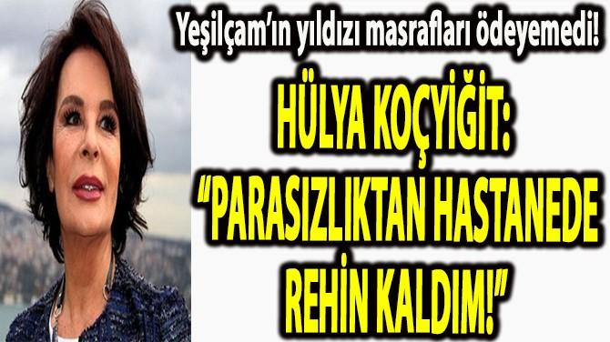 "HÜLYA KOÇYİĞİT: ""PARASIZLIKTAN HASTANEDE REHİN KALDIM!"""