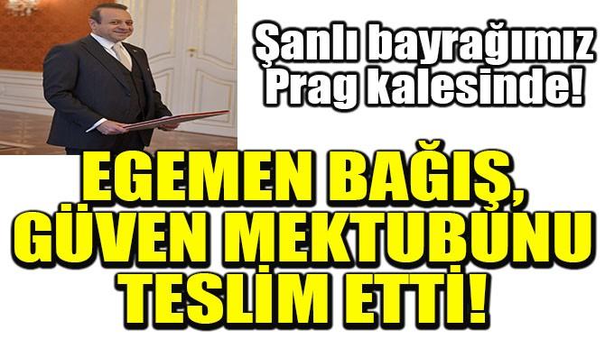 EGEMEN BAĞIŞ, GÜVEN MEKTUBUNU TESLİM ETTİ!