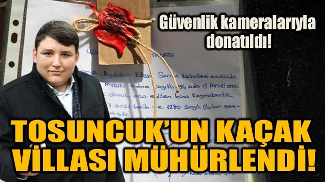 TOSUNCUK'UN KAÇAK VİLLASI MÜHÜRLENDİ!