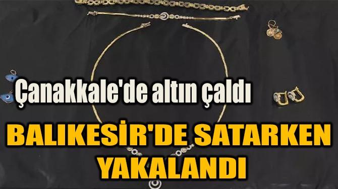 ÇANAKKALE'DE ALTIN ÇALDI! BAlikeSİR'DE SATARKEN YAKALANDI