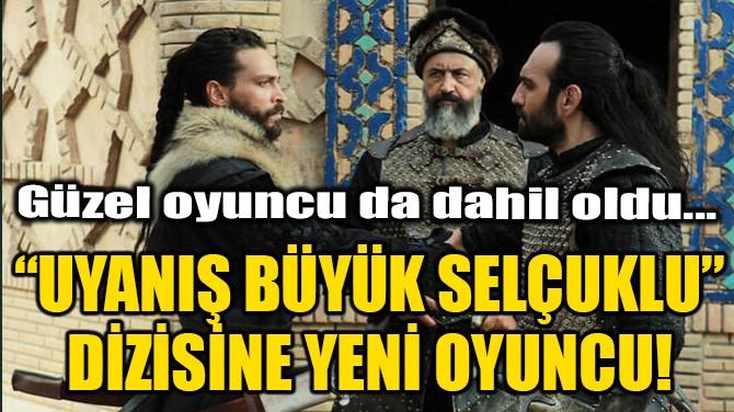 """""""UYANIŞ BÜYÜK SELÇUKLU"""" DİZİSİNE YENİ OYUNCU!"""