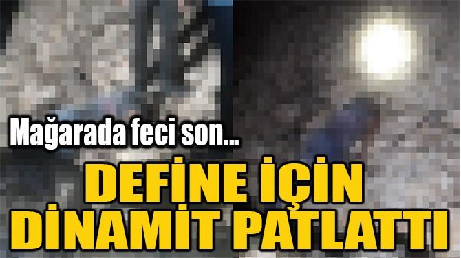 DEFİNE İÇİN  DİNAMİT PATLATTI