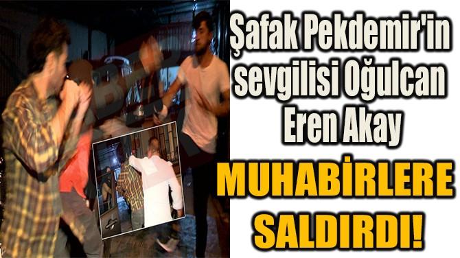 ŞAFAK PEKDEMİR'İN SEVGİLİSİ MUHABİRLERE SALDIRDI!