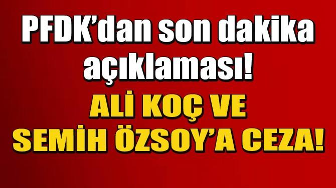 SON DAKİKA! ALİ KOÇ VE SEMİH ÖZSOY'A CEZA GELDİ