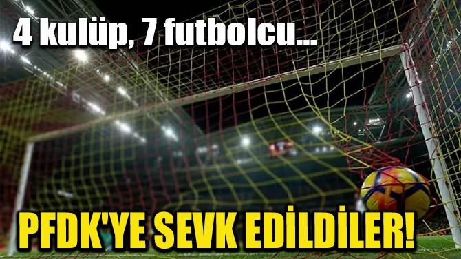 4 KULÜP, 7 FUTBOLCU PFDK'YE SEVK EDİLDİ!
