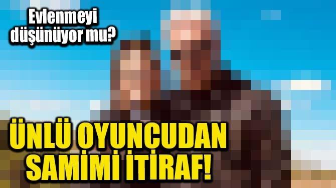 ÜNLÜ OYUNCUDAN SAMİMİ İTİRAF!
