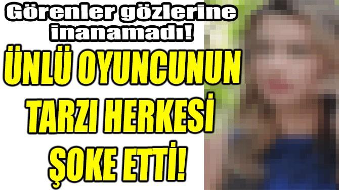 ÜNLÜ OYUNCUNUN TARZI HERKESİ ŞOKE ETTİ!
