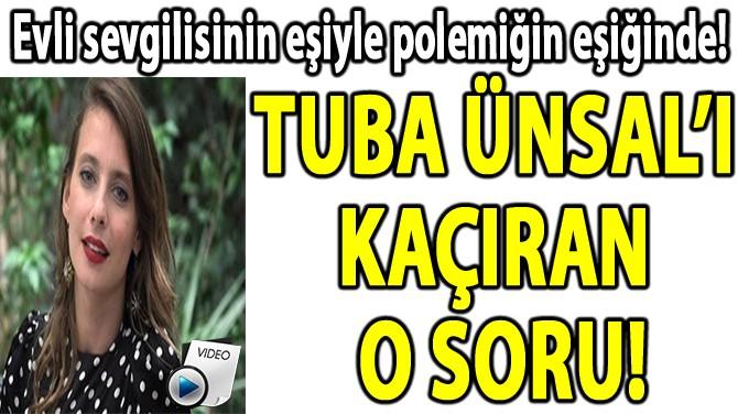 TUBA ÜNSAL'I KAÇIRAN  O SORU!