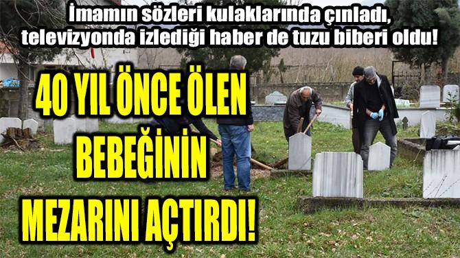 40 YIL ÖNCE ÖLEN BEBEĞİNİN MEZARINI AÇTIRDI!