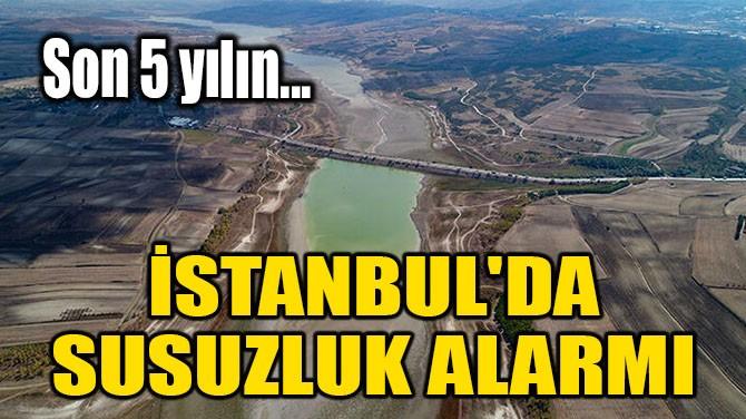 İSTANBUL'DA SUSUZLUK ALARMI