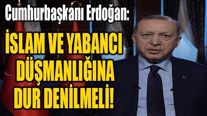 """""""İSLAM VE YABANCI  DÜŞMANLIĞINA  DUR DENİLMELİ!"""""""