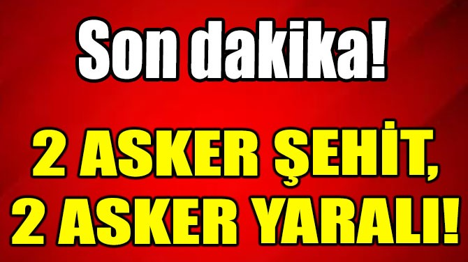 2 ASKER ŞEHİT,  2 ASKER YARALI!