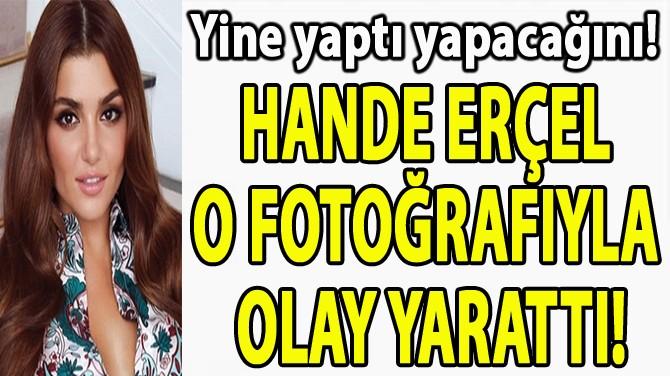 HANDE ERÇEL  O FOTOĞRAFIYLA  OLAY YARATTI!