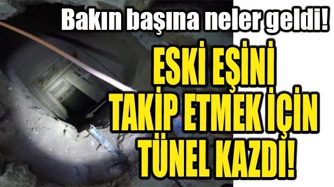 ESKİ EŞİNİ TAKİP ETMEK İÇİN TÜNEL KAZDI!