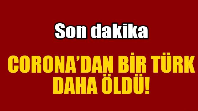 BİR TÜRK DAHA CORONA'DAN HAYATINI KAYBETTİ!