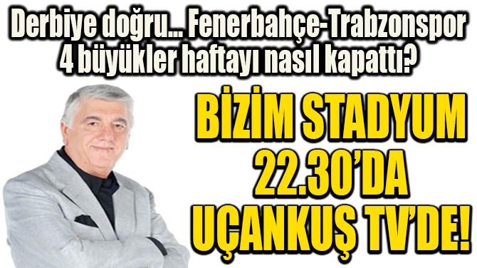 BİZİM STADYUM 22.30'DA UÇANKUŞ TV'DE!