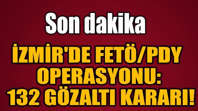İZMİR'DE FETÖ/PDY  OPERASYONU:  132 GÖZALTI KARARI!