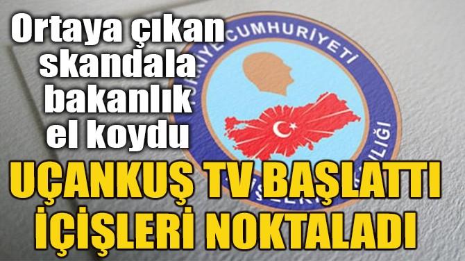UÇANKUŞ TV BAŞLATTI, İÇİŞLERİ NOKTALADI!