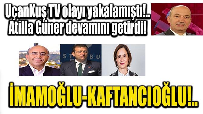 İMAMOĞLU-KAFTANCIOĞLU!..
