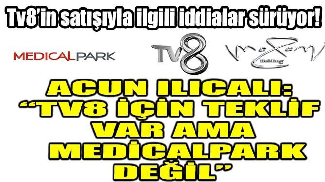 """ACUN ILICALI: """"TV8 İÇİN TEKLİF  VAR AMA MEDİCALPARK DEĞİL"""""""
