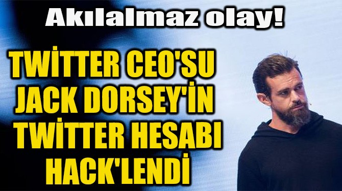 TWİTTER CEO'SU  JACK DORSEY'İN  TWİTTER HESABI  HACK'LENDİ