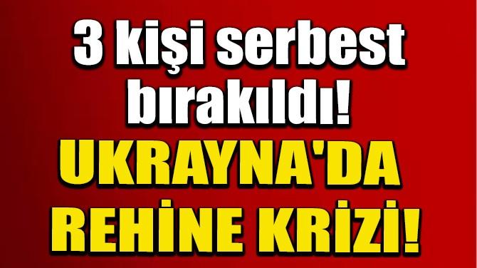 UKRAYNA'DAKİ REHİNE KRİZİNDE 3 KİŞİ SERBEST BIRAKILDI