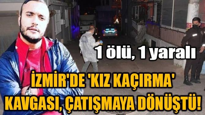 İZMİR'DE 'KIZ KAÇIRMA' KAVGASI, ÇATIŞMAYA DÖNÜŞTÜ!