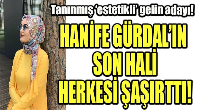 HANİFE GÜRDAL'IN SON HALİ HERKESİ ŞAŞIRTTI!