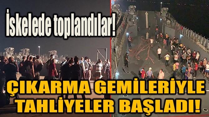 ÇIKARMA GEMİLERİYLE TAHLİYELER BAŞLADI!