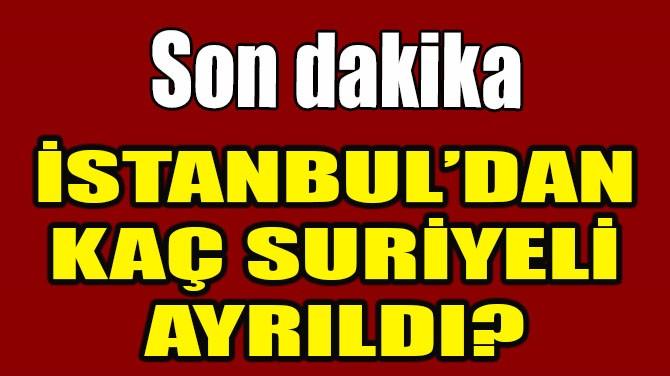 İSTANBUL'DAN KAÇ SURİYELİ AYRILDI?