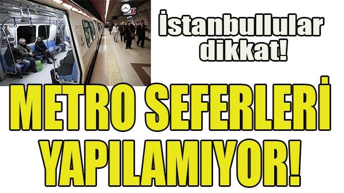 METRO SEFERLERİ YAPILAMIYOR!