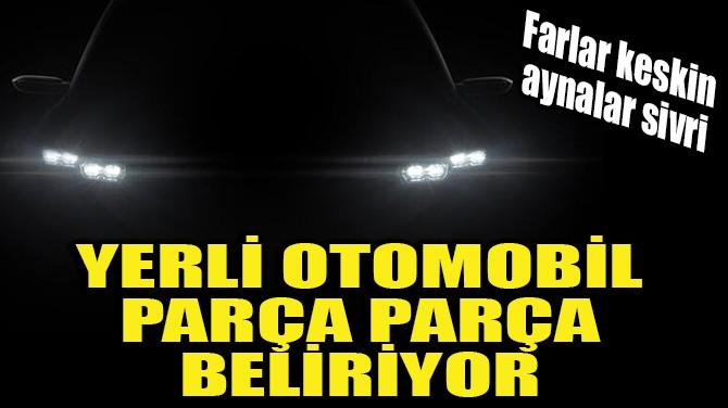 YERLİ OTOMOBİL PARÇA PARÇA BELİRİYOR