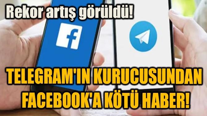 TELEGRAM'IN KURUCUSUNDAN  FACEBOOK'A KÖTÜ HABER!