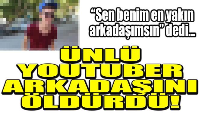 ÜNLÜ TÜRK YOUTUBER ARKADAŞINI ÖLDÜRDÜ!