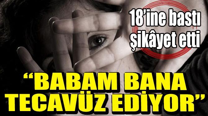 """""""BABAM BANA TECAVÜZ EDİYOR"""""""