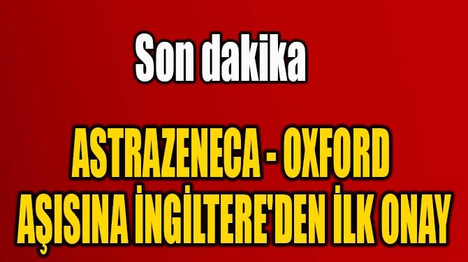 ASTRAZENECA - OXFORD  AŞISINA İNGİLTERE'DEN İLK ONAY