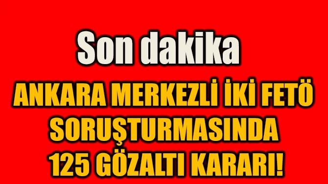 ANKARA MERKEZLİ İKİ FETÖ  SORUŞTURMASINDA  125 GÖZALTI KARARI!