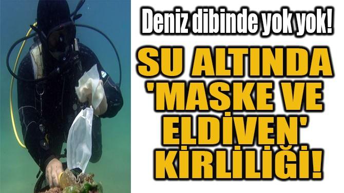 SU ALTINDA  'MASKE VE  ELDİVEN'  KİRLİLİĞİ!