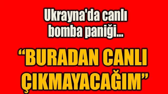 """BURADAN CANLI  ÇIKMAYACAĞIM"""