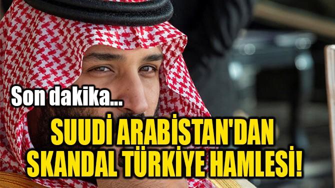 SUUDİ ARABİSTAN'DAN  SKANDAL TÜRKİYE HAMLESİ!