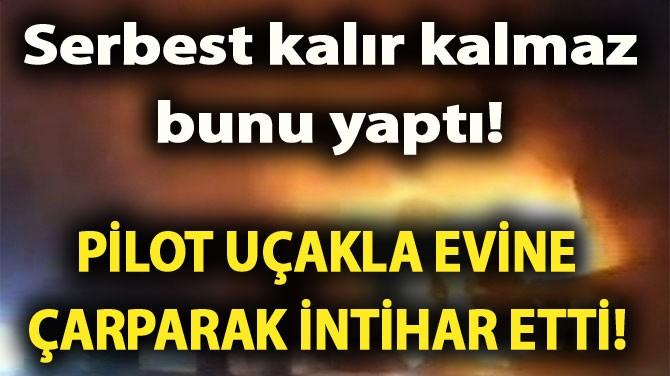PİLOT UÇAKLA EVİNE ÇARPARAK İNTİHAR ETTİ!