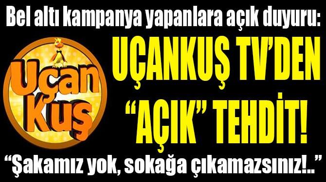 """UÇANKUŞ TV'DEN """"AÇIK"""" TEHDİT!"""