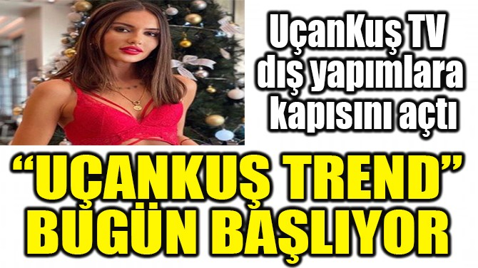"""""""UÇANKUŞ TREND"""" BUGÜN BAŞLIYOR"""