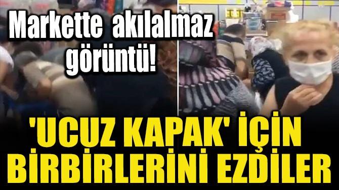 'UCUZ KAPAK' İÇİN BİRBİRLERİNİ EZDİLER!