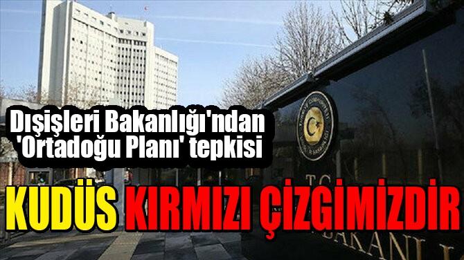 DIŞİŞLERİ BAKANLIĞI'NDAN TRUMP'IN PLANINA TEPKİ!