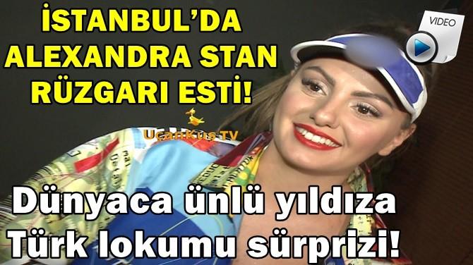 İSTANBUL'DA ALEXANDRA STAN RÜZGARI ESTİ!