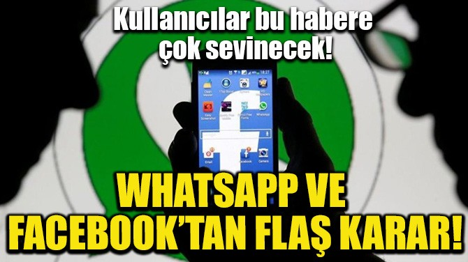 WHATSAPP VE FACEBOOK'TAN FLAŞ KARAR! KULLANICILAR